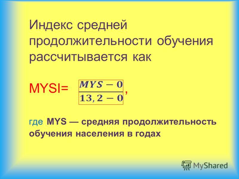 Индекс средней продолжительности обучения рассчитывается как MYSI=, где MYS средняя продолжительность обучения населения в годах