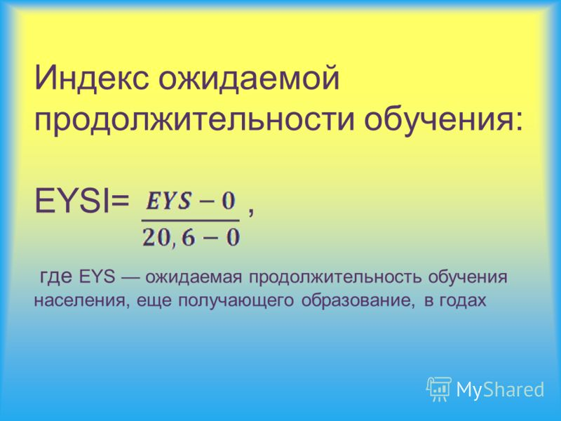 Индекс ожидаемой продолжительности обучения: EYSI=, где EYS ожидаемая продолжительность обучения населения, еще получающего образование, в годах
