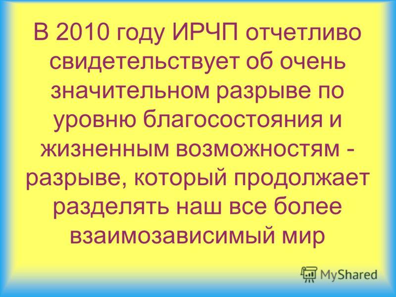 В 2010 году ИРЧП отчетливо свидетельствует об очень значительном разрыве по уровню благосостояния и жизненным возможностям - разрыве, который продолжает разделять наш все более взаимозависимый мир