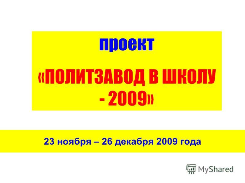 23 ноября – 26 декабря 2009 года проект «ПОЛИТЗАВОД В ШКОЛУ - 2009»
