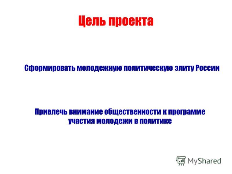 Цель проекта Сформировать молодежную политическую элиту России Привлечь внимание общественности к программе участия молодежи в политике