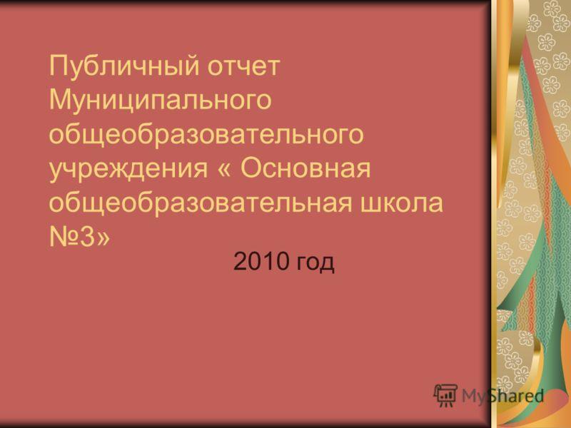 Публичный отчет Муниципального общеобразовательного учреждения « Основная общеобразовательная школа 3» 2010 год
