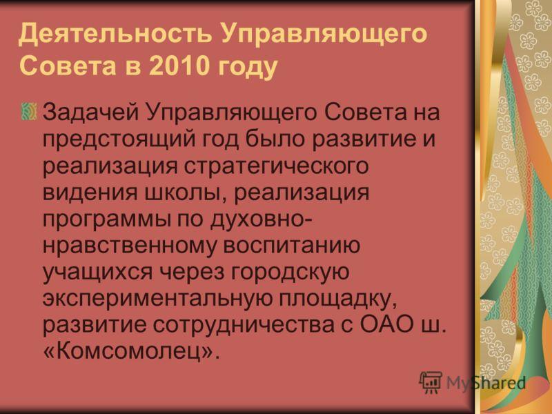 Деятельность Управляющего Совета в 2010 году Задачей Управляющего Совета на предстоящий год было развитие и реализация стратегического видения школы, реализация программы по духовно- нравственному воспитанию учащихся через городскую экспериментальную
