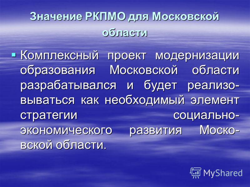 Значение РКПМО для Московской области Комплексный проект модернизации образования Московской области разрабатывался и будет реализо- вываться как необходимый элемент стратегии социально- экономического развития Моско- вской области. Комплексный проек