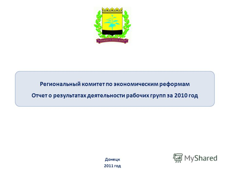 Региональный комитет по экономическим реформам Отчет о результатах деятельности рабочих групп за 2010 год Донецк 2011 год