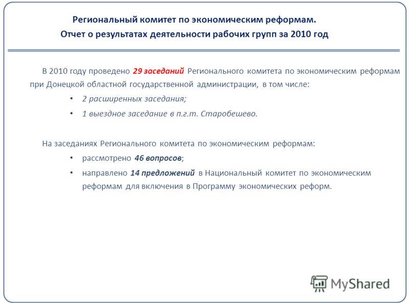 Региональный комитет по экономическим реформам. Отчет о результатах деятельности рабочих групп за 2010 год В 2010 году проведено 29 заседаний Регионального комитета по экономическим реформам при Донецкой областной государственной администрации, в том