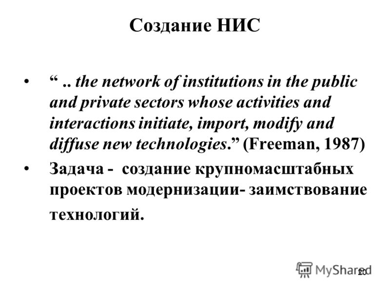 20 Создание НИС.. the network of institutions in the public and private sectors whose activities and interactions initiate, import, modify and diffuse new technologies. (Freeman, 1987) Задача - создание крупномасштабных проектов модернизации- заимств