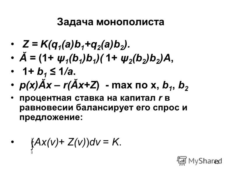 43 Задача монополиста Z = K(q 1 (a)b 1 +q 2 (a)b 2 ). Ǎ = (1+ ψ 1 (b 1 )b 1 )( 1+ ψ 2 (b 2 )b 2 )A, 1+ b 1 1/a. p(x)Ǎx – r(Ǎx+Z) - max по x, b 1, b 2 процентная ставка на капитал r в равновесии балансирует его спрос и предложение: (Ax(ν)+ Z(ν))dν = K