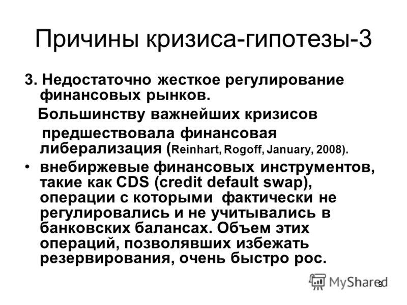 9 Причины кризиса-гипотезы-3 3. Недостаточно жесткое регулирование финансовых рынков. Большинству важнейших кризисов предшествовала финансовая либерализация ( Reinhart, Rogoff, January, 2008). внебиржевые финансовых инструментов, такие как CDS (credi