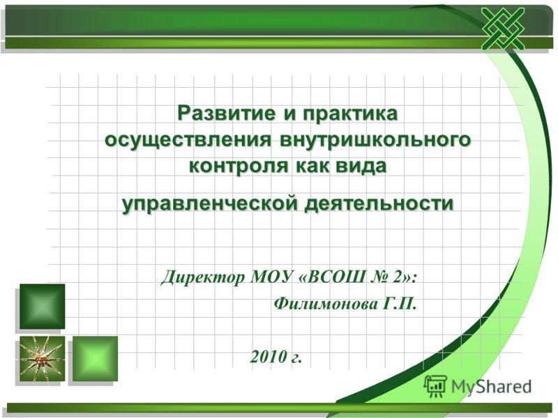 Директор МОУ «ВСОШ 2»: Филимонова Г.П. 2010 г. Развитие и практика осуществления внутришкольного контроля как вида управленческой деятельности