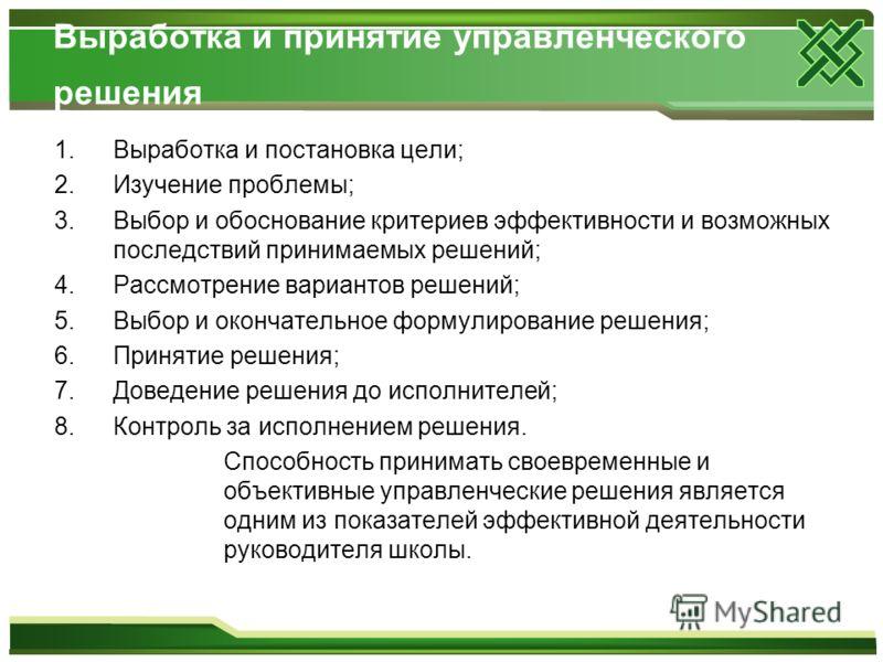 Выработка и принятие управленческого решения 1.Выработка и постановка цели; 2.Изучение проблемы; 3.Выбор и обоснование критериев эффективности и возможных последствий принимаемых решений; 4.Рассмотрение вариантов решений; 5.Выбор и окончательное форм