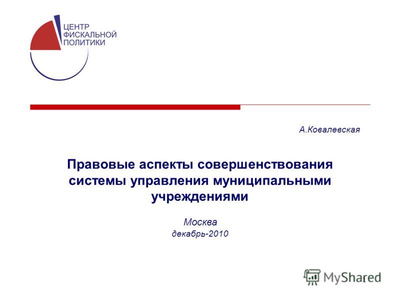 1 Правовые аспекты совершенствования системы управления муниципальными учреждениями Москва декабрь-2010 А.Ковалевская