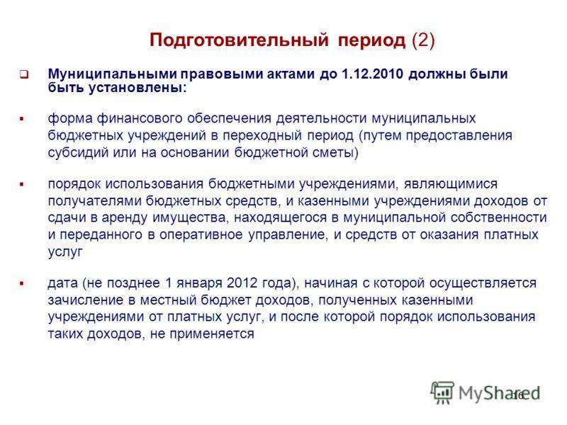 16 Подготовительный период (2) Муниципальными правовыми актами до 1.12.2010 должны были быть установлены: форма финансового обеспечения деятельности муниципальных бюджетных учреждений в переходный период (путем предоставления субсидий или на основани