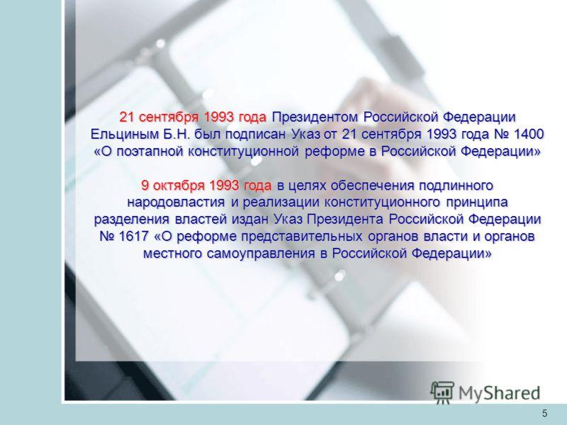 5 21 сентября 1993 года Президентом Российской Федерации Ельциным Б.Н. был подписан Указ от 21 сентября 1993 года 1400 «О поэтапной конституционной реформе в Российской Федерации» 9 октября 1993 года в целях обеспечения подлинного народовластия и реа