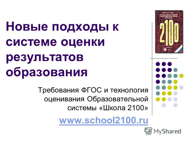1 Новые подходы к системе оценки результатов образования Требования ФГОС и технология оценивания Образовательной системы «Школа 2100» www.school2100.ru