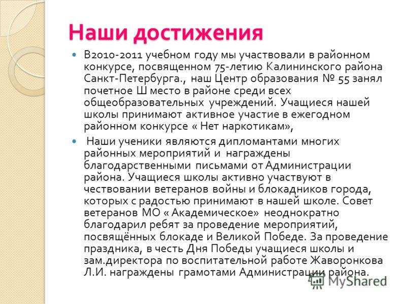 Наши достижения В 2010-2011 учебном году мы участвовали в районном конкурсе, посвященном 75- летию Калининского района Санкт - Петербурга., наш Центр образования 55 занял почетное Ш место в районе среди всех общеобразовательных учреждений. Учащиеся н