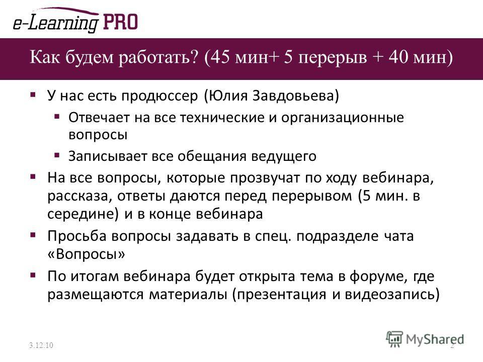 Как будем работать? (45 мин+ 5 перерыв + 40 мин) У нас есть продюссер (Юлия Завдовьева) Отвечает на все технические и организационные вопросы Записывает все обещания ведущего На все вопросы, которые прозвучат по ходу вебинара, рассказа, ответы даются