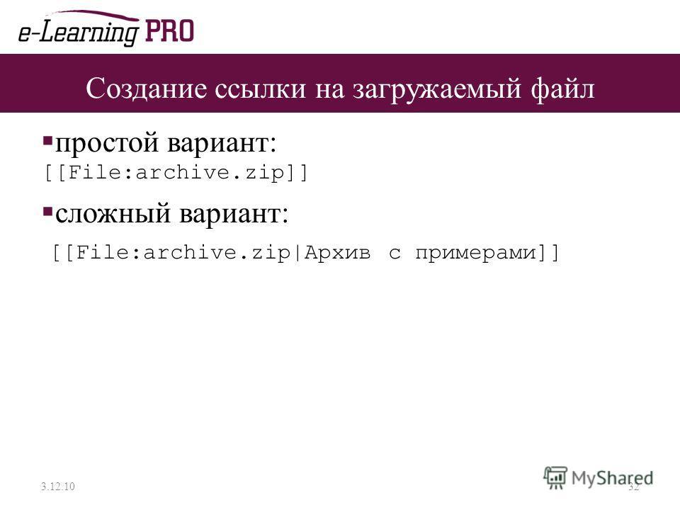 Создание ссылки на загружаемый файл простой вариант: [[File:archive.zip]] сложный вариант: [[File:archive.zip|Архив c примерами]] 3.12.1032