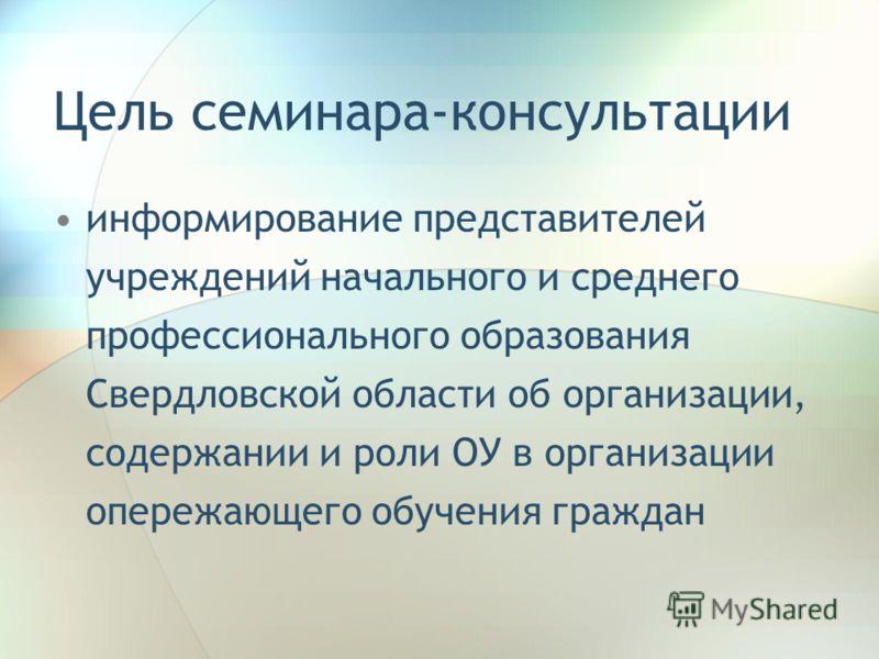 Цель семинара-консультации информирование представителей учреждений начального и среднего профессионального образования Свердловской области об организации, содержании и роли ОУ в организации опережающего обучения граждан