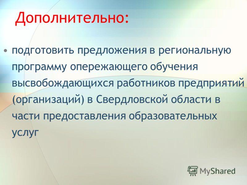 Дополнительно: подготовить предложения в региональную программу опережающего обучения высвобождающихся работников предприятий (организаций) в Свердловской области в части предоставления образовательных услуг