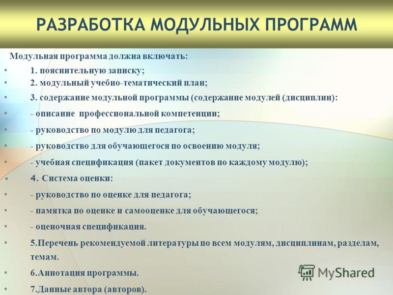 РАЗРАБОТКА МОДУЛЬНЫХ ПРОГРАММ Модульная программа должна включать: 1. пояснительную записку; 2. модульный учебно-тематический план; 3. содержание модульной программы (содержание модулей (дисциплин): - описание профессиональной компетенции; - руководс