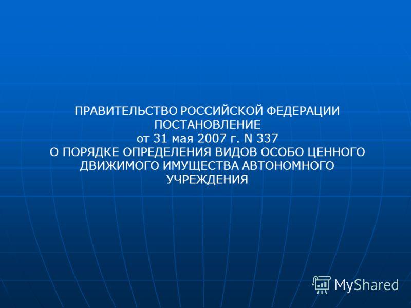 ПРАВИТЕЛЬСТВО РОССИЙСКОЙ ФЕДЕРАЦИИ ПОСТАНОВЛЕНИЕ от 31 мая 2007 г. N 337 О ПОРЯДКЕ ОПРЕДЕЛЕНИЯ ВИДОВ ОСОБО ЦЕННОГО ДВИЖИМОГО ИМУЩЕСТВА АВТОНОМНОГО УЧРЕЖДЕНИЯ