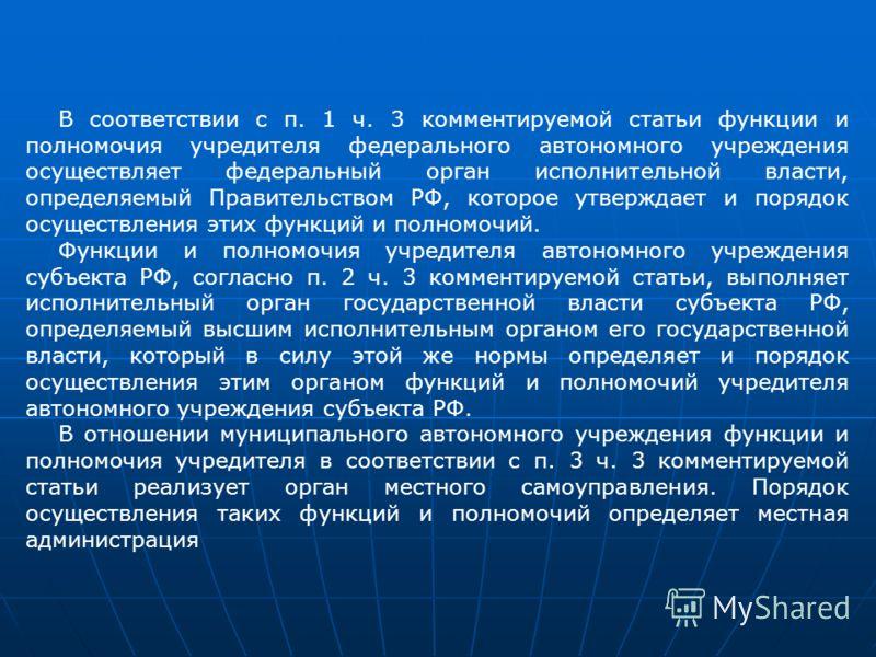 В соответствии с п. 1 ч. 3 комментируемой статьи функции и полномочия учредителя федерального автономного учреждения осуществляет федеральный орган исполнительной власти, определяемый Правительством РФ, которое утверждает и порядок осуществления этих
