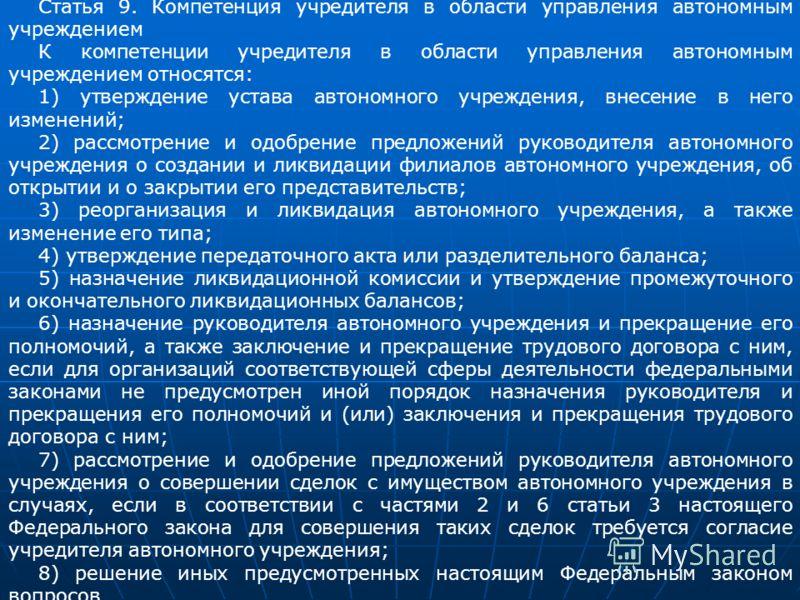 Статья 9. Компетенция учредителя в области управления автономным учреждением К компетенции учредителя в области управления автономным учреждением относятся: 1) утверждение устава автономного учреждения, внесение в него изменений; 2) рассмотрение и од