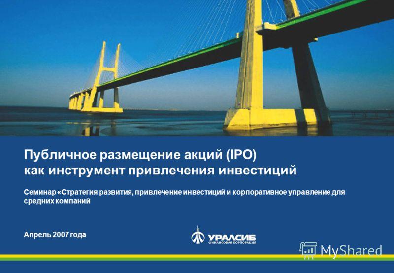 Публичное размещение акций (IPO) как инструмент привлечения инвестиций Семинар «Стратегия развития, привлечение инвестиций и корпоративное управление для средних компаний Апрель 2007 года