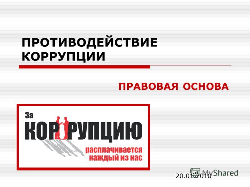 ПРОТИВОДЕЙСТВИЕ КОРРУПЦИИ ПРАВОВАЯ ОСНОВА 20.01.2010