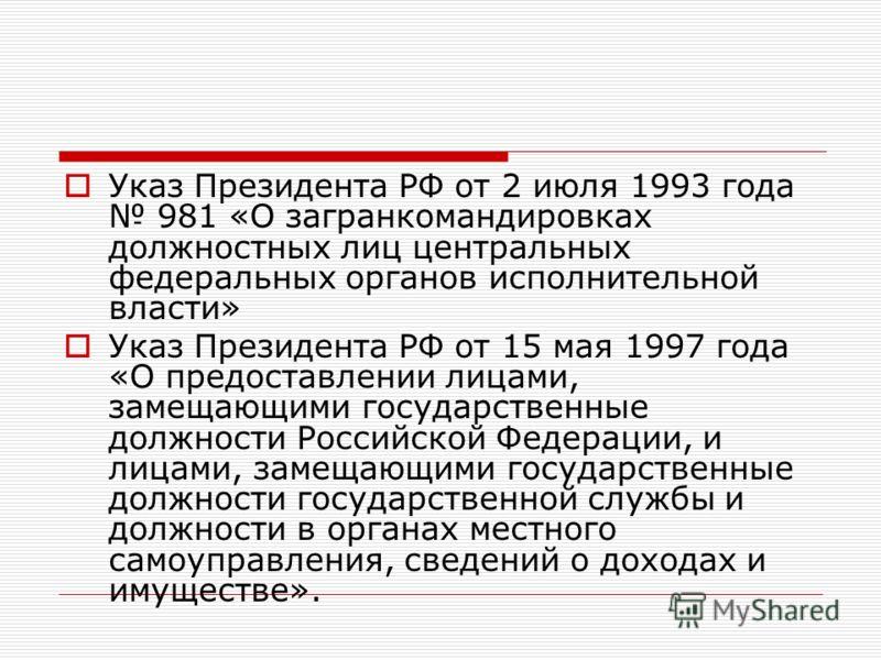 Указ Президента РФ от 2 июля 1993 года 981 «О загранкомандировках должностных лиц центральных федеральных органов исполнительной власти» Указ Президента РФ от 15 мая 1997 года «О предоставлении лицами, замещающими государственные должности Российской