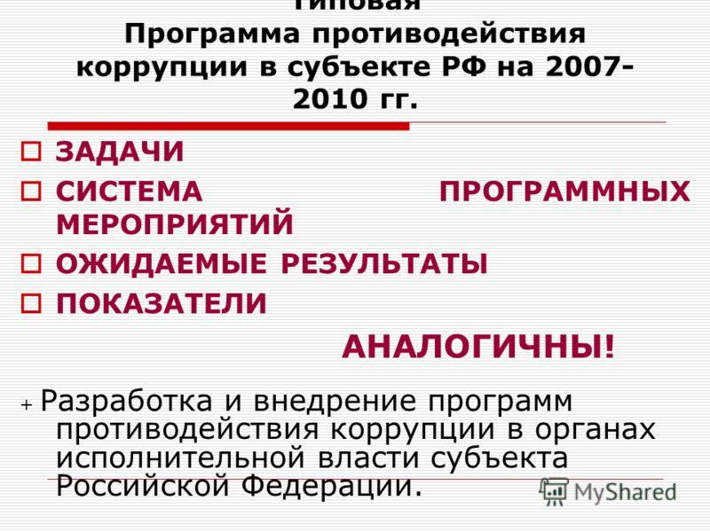 Типовая Программа противодействия коррупции в субъекте РФ на 2007- 2010 гг. ЗАДАЧИ СИСТЕМА ПРОГРАММНЫХ МЕРОПРИЯТИЙ ОЖИДАЕМЫЕ РЕЗУЛЬТАТЫ ПОКАЗАТЕЛИ АНАЛОГИЧНЫ! + Разработка и внедрение программ противодействия коррупции в органах исполнительной власти