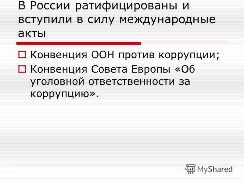 В России ратифицированы и вступили в силу международные акты Конвенция ООН против коррупции; Конвенция Совета Европы «Об уголовной ответственности за коррупцию».