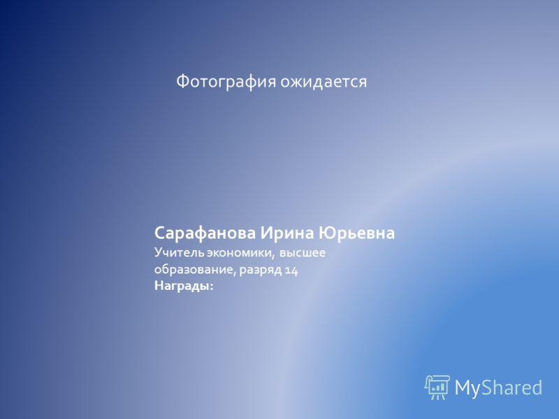 Фотография ожидается Сарафанова Ирина Юрьевна Учитель экономики, высшее образование, разряд 14 Награды: