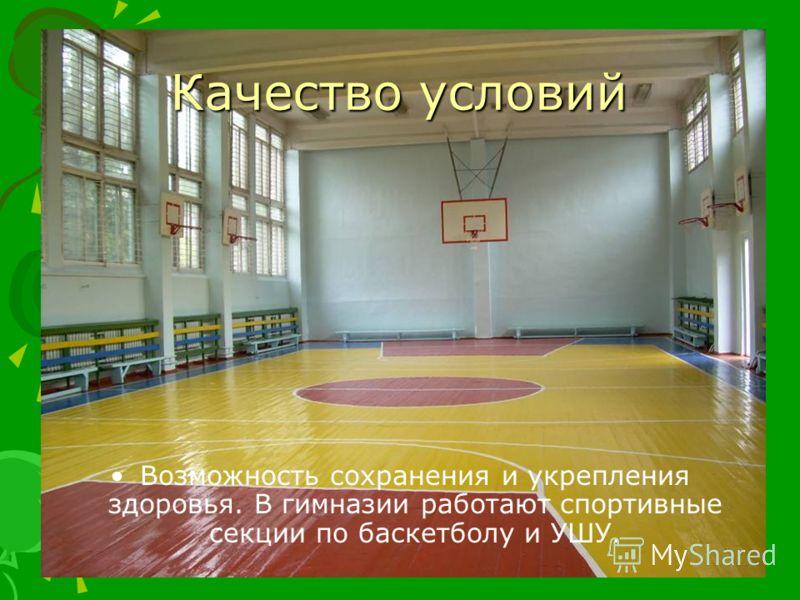 Качество условий Возможность сохранения и укрепления здоровья. В гимназии работают спортивные секции по баскетболу и УШУ.