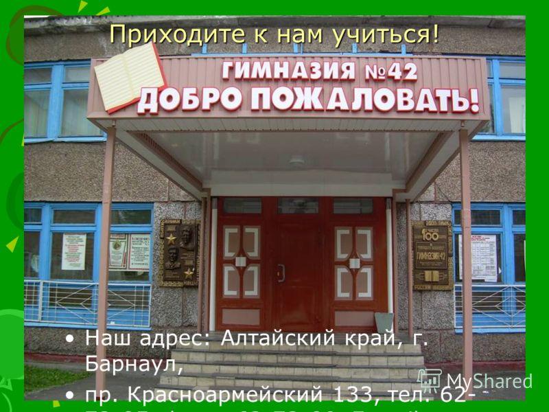 Приходите к нам учиться! Наш адрес: Алтайский край, г. Барнаул, пр. Красноармейский 133, тел. 62- 72-85, факс: 62-72-80, E-mail: tgv@s42.asu.ru