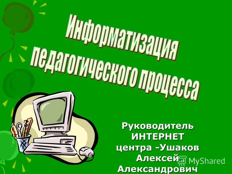 Руководитель ИНТЕРНЕТ центра -Ушаков Алексей Александрович