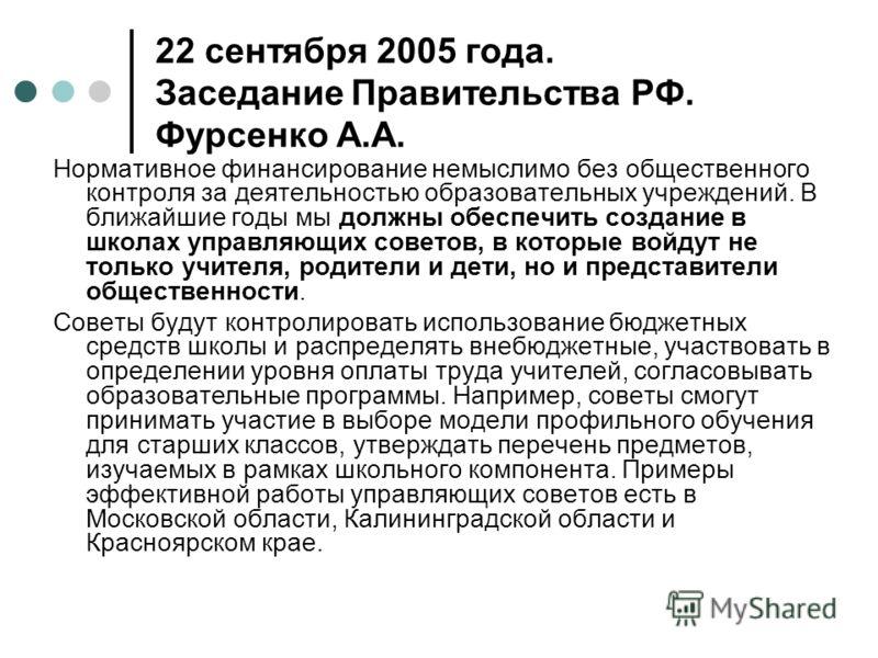 22 сентября 2005 года. Заседание Правительства РФ. Фурсенко А.А. Нормативное финансирование немыслимо без общественного контроля за деятельностью образовательных учреждений. В ближайшие годы мы должны обеспечить создание в школах управляющих советов,