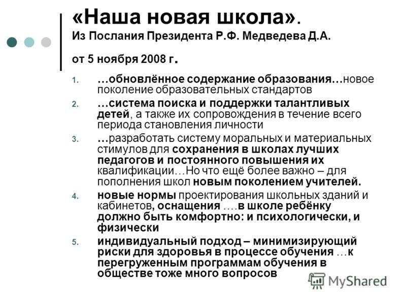 «Наша новая школа». Из Послания Президента Р.Ф. Медведева Д.А. от 5 ноября 2008 г. 1. …обновлённое содержание образования…новое поколение образовательных стандартов 2. …система поиска и поддержки талантливых детей, а также их сопровождения в течение