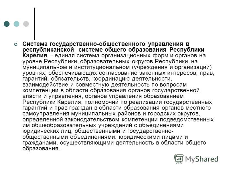Система государственно-общественного управления в республиканской системе общего образования Республики Карелия - единая система организационных форм и органов на уровне Республики, образовательных округов Республики, на муниципальном и институционал