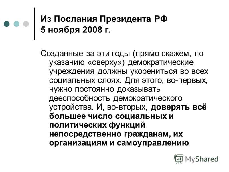 Из Послания Президента РФ 5 ноября 2008 г. Созданные за эти годы (прямо скажем, по указанию «сверху») демократические учреждения должны укорениться во всех социальных слоях. Для этого, во-первых, нужно постоянно доказывать дееспособность демократичес