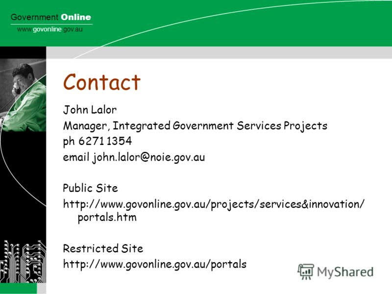 Government Online www.govonline.gov.au Contact John Lalor Manager, Integrated Government Services Projects ph 6271 1354 email john.lalor@noie.gov.au Public Site http://www.govonline.gov.au/projects/services&innovation/ portals.htm Restricted Site htt