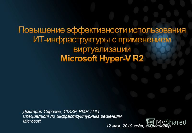 Дмитрий Сергеев, CISSP, PMP, ITILf Специалист по инфраструктурным решениям Microsoft 12 мая 2010 года, г.Краснодар