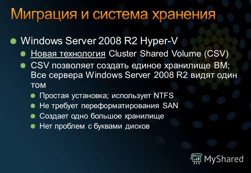 Windows Server 2008 R2 Hyper-V Новая технология Cluster Shared Volume (CSV) CSV позволяет создать единое хранилище ВМ; Все сервера Windows Server 2008 R2 видят один том Простая установка; использует NTFS Не требует переформатирования SAN Создает одно