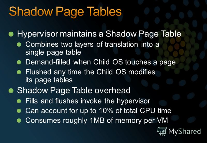 Hypervisor maintains a Shadow Page Table Combines two layers of translation into a single page table Demand-filled when Child OS touches a page Flushed any time the Child OS modifies its page tables Shadow Page Table overhead Fills and flushes invoke