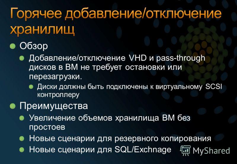 Обзор Добавление/отключение VHD и pass-through дисков в ВМ не требует остановки или перезагрузки. Диски должны быть подключены к виртуальному SCSI контроллеру Преимущества Увеличение объемов хранилища ВМ без простоев Новые сценарии для резервного коп