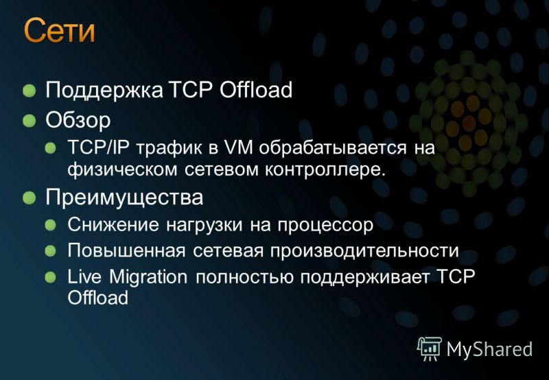 Поддержка TCP Offload Обзор TCP/IP трафик в VM обрабатывается на физическом сетевом контроллере. Преимущества Снижение нагрузки на процессор Повышенная сетевая производительности Live Migration полностью поддерживает TCP Offload