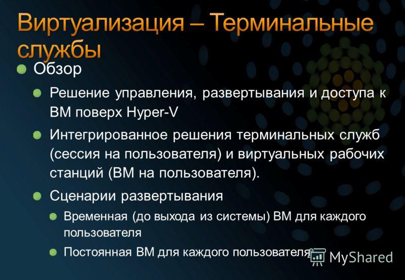 Обзор Решение управления, развертывания и доступа к ВМ поверх Hyper-V Интегрированное решения терминальных служб (сессия на пользователя) и виртуальных рабочих станций (ВМ на пользователя). Сценарии развертывания Временная (до выхода из системы) ВМ д