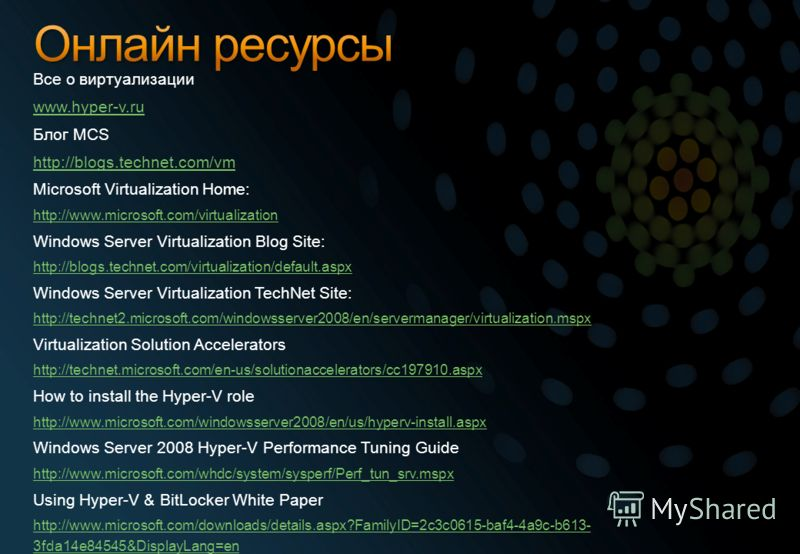 Все о виртуализации www.hyper-v.ru Блог MCS http://blogs.technet.com/vm Microsoft Virtualization Home: http://www.microsoft.com/virtualization Windows Server Virtualization Blog Site: http://blogs.technet.com/virtualization/default.aspx Windows Serve