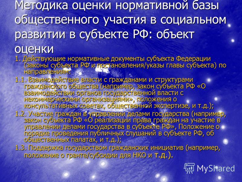 Методика оценки нормативной базы общественного участия в социальном развитии в субъекте РФ: объект оценки 1. Действующие нормативные документы субъекта Федерации (законы субъекта РФ и постановления/указы главы субъекта) по направлениям: 1.1. Взаимоде